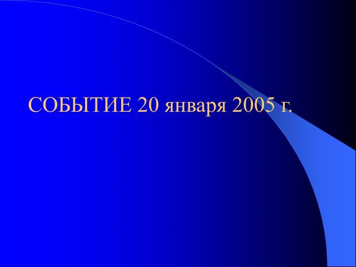 СОБЫТИЕ 20 января 2005 г.