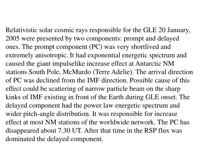 Relativistic solar cosmic rays responsible for the GLE 20 January, 2005 were presented by two components: prompt and delayed ones. The