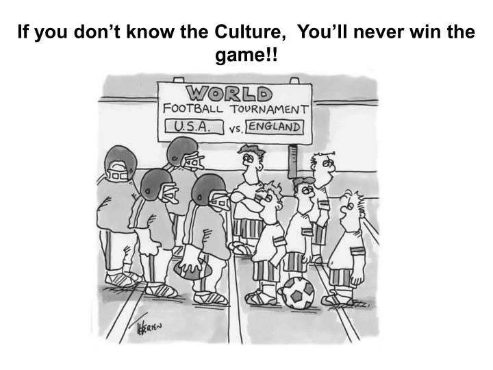 If you don't know the Culture,  You'll never win the game!!