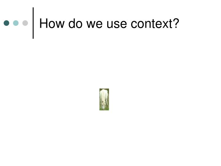 How do we use context?