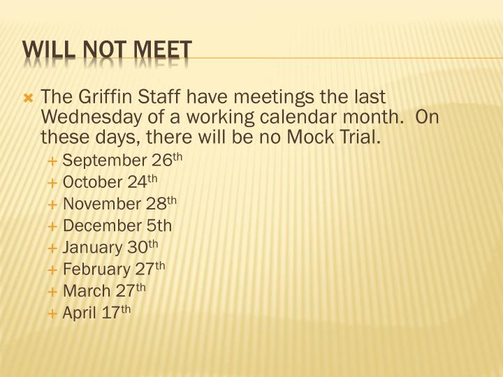 The Griffin Staff have meetings the last Wednesday of a working calendar month.  On these days, there will be no Mock Trial.