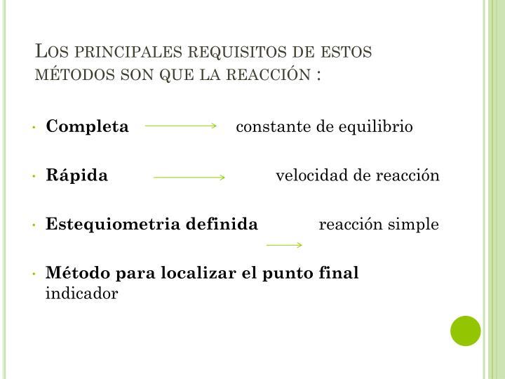 Los principales requisitos de estos métodos son que la reacción :