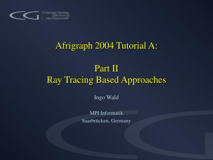 afrigraph 2004 tutorial a part ii ray tracing b ased approaches n.