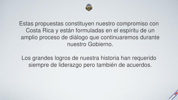 Estas propuestas constituyen nuestro compromiso con Costa Rica y están formuladas en el espíritu de un amplio proceso de diálogo que continuaremos durante nuestro Gobierno.