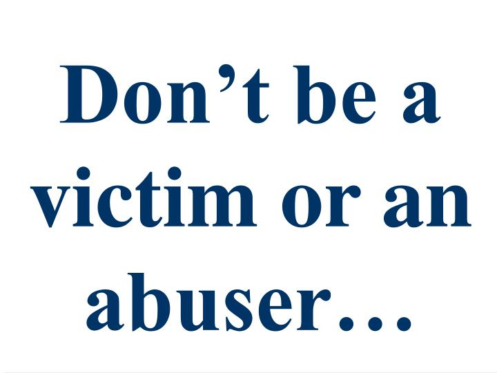 Don't be a victim or an abuser…