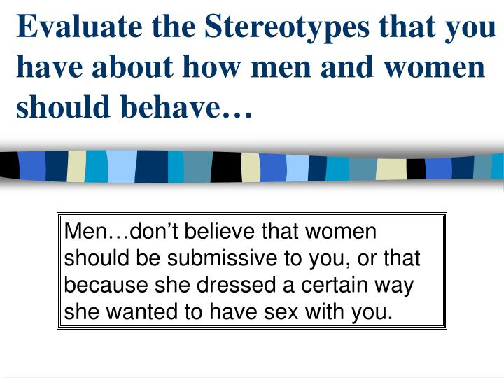 Evaluate the Stereotypes that you have about how men and women should behave…