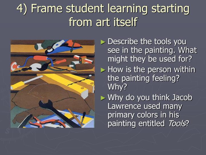 4) Frame student learning starting from art itself