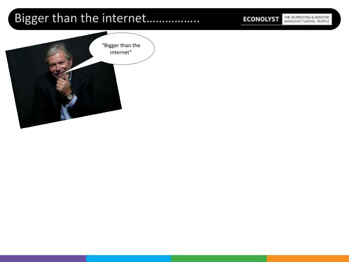 """Bigger than the internet"""