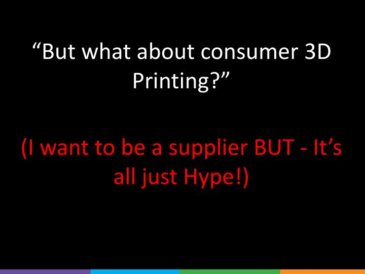 """""""But what about consumer 3D Printing?"""""""