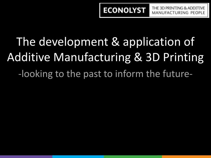 The development & application of Additive Manufacturing & 3D Printing
