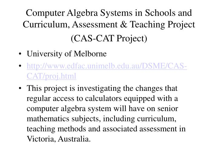 Computer Algebra Systems in Schools and Curriculum, Assessment & Teaching Project (CAS-CAT Project)