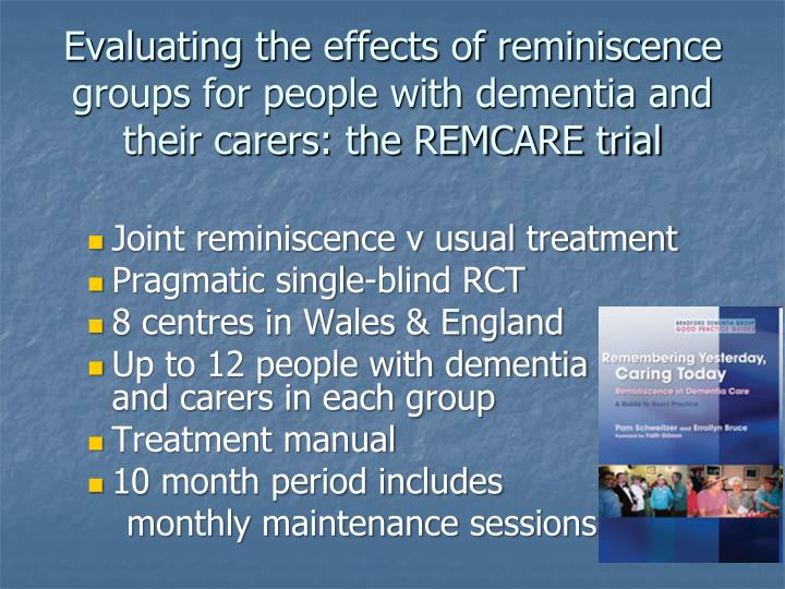 Evaluating the effects of reminiscence groups for people with dementia and their carers: the REMCARE trial
