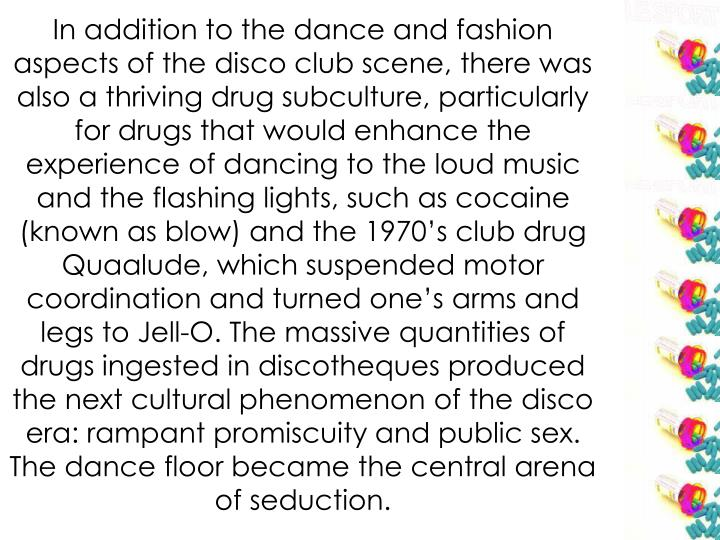 In addition to the dance and fashion aspects of the disco club scene, there was also a thriving drug subculture, particularly for drugs that would enhance the experience of dancing to the loud music and the flashing lights, such as cocaine (known as blow) and the 1970's club drug Quaalude, which suspended motor coordination and turned one's arms and legs to Jell-O. The massive quantities of drugs ingested in discotheques produced the next cultural phenomenon of the disco era: rampant promiscuity and public sex. The dance floor became the central arena of seduction.