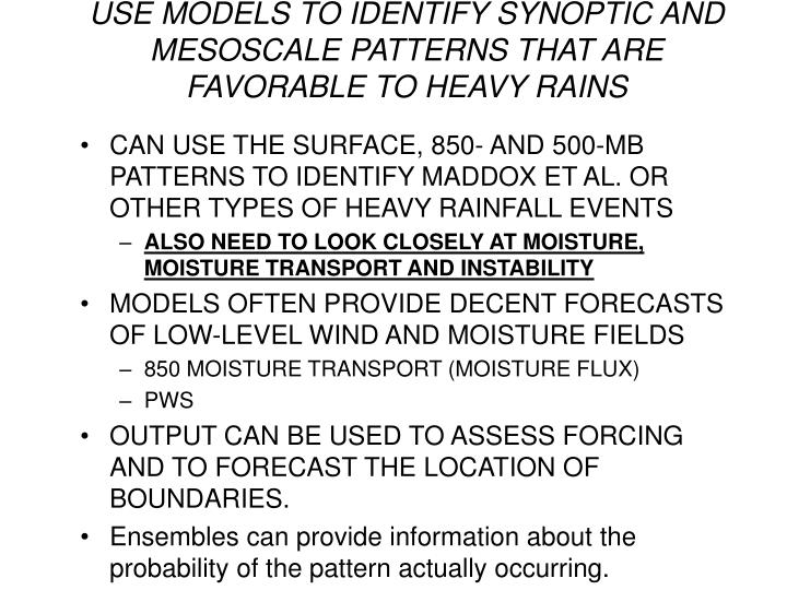 USE MODELS TO IDENTIFY SYNOPTIC AND MESOSCALE PATTERNS THAT ARE FAVORABLE TO HEAVY RAINS