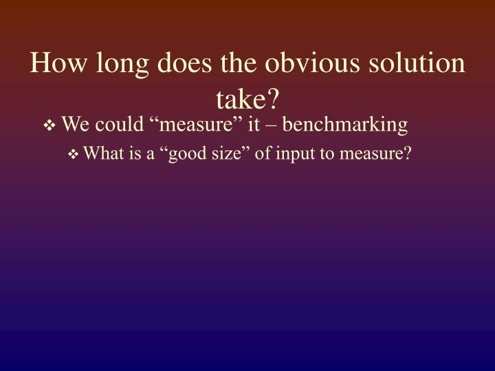 How long does the obvious solution take?
