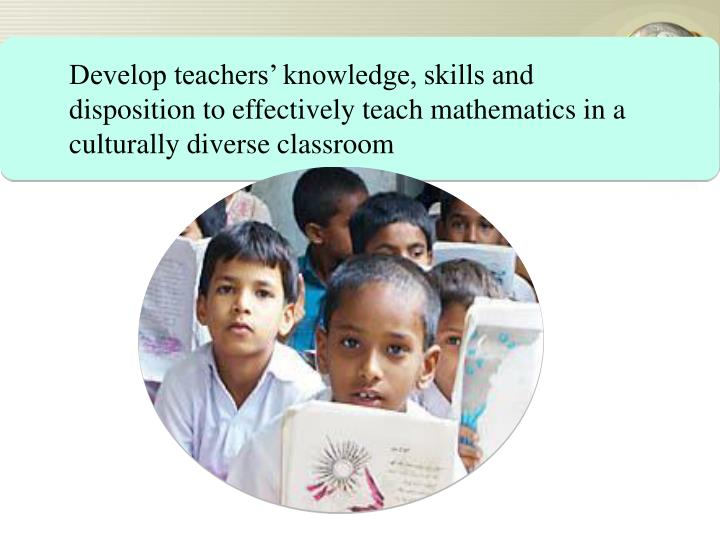 Develop teachers' knowledge, skills and disposition to effectively teach mathematics in a culturally diverse classroom