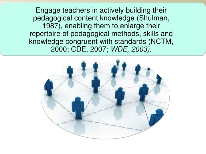 Engage teachers in actively building their pedagogical content knowledge (Shulman, 1987), enabling them to enlarge their repertoire of pedagogical methods, skills and knowledge congruent with standards (NCTM, 2000; CDE, 2007;