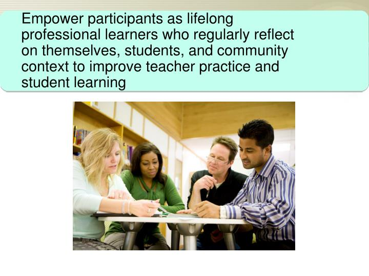 Empower participants as lifelong professional learners who regularly reflect on themselves, students, and community context to improve teacher practice and student learning