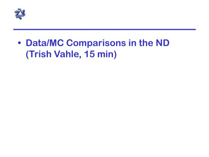Data/MC Comparisons in the ND (Trish Vahle, 15 min)