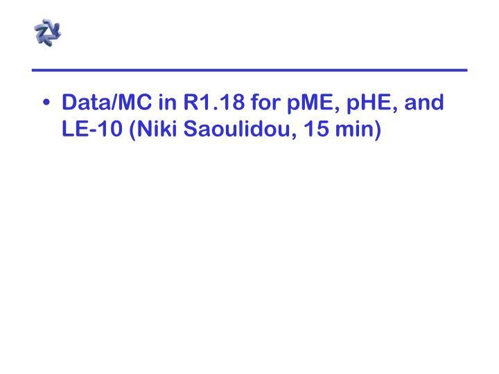 Data/MC in R1.18 for pME, pHE, and LE-10 (Niki Saoulidou, 15 min)