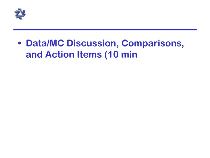 Data/MC Discussion, Comparisons, and Action Items (10 min