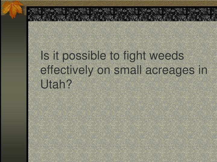 Is it possible to fight weeds effectively on small acreages in Utah?