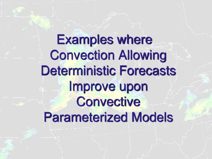 Examples where Convection Allowing Deterministic Forecasts Improve upon Convective Parameterized Models