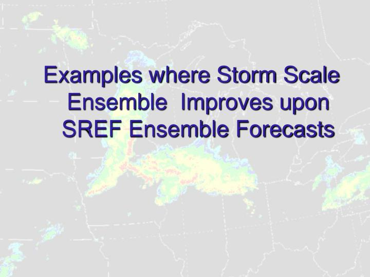Examples where Storm Scale Ensemble  Improves upon SREF Ensemble Forecasts