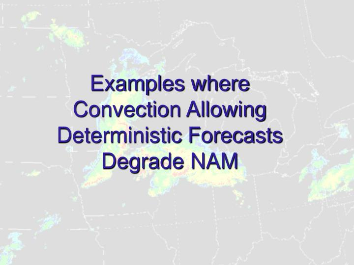 Examples where Convection Allowing Deterministic Forecasts Degrade NAM