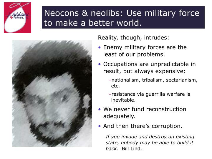 Neocons & neolibs: Use military force to make a better world.