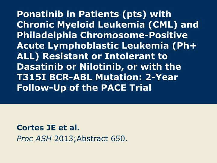 Ponatinib in Patients (pts) with Chronic Myeloid Leukemia (CML) and Philadelphia Chromosome-Positive Acute Lymphoblastic Leukemia (Ph+ ALL) Resistant or Intolerant to Dasatinib or Nilotinib, or with the T315I BCR-ABL Mutation: 2-Year Follow-Up of the PACE Trial
