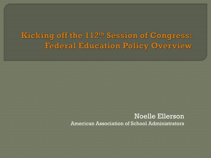 Kicking off the 112 th session of congress federal education policy overview