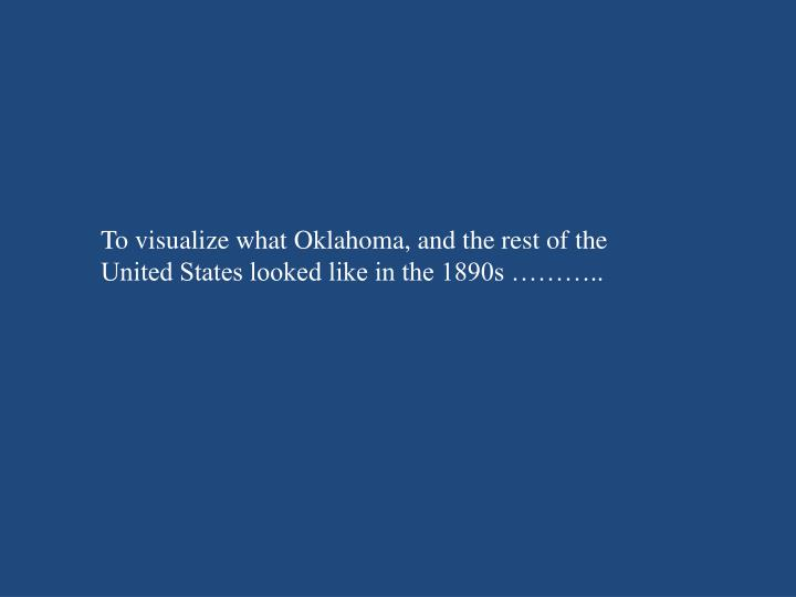 To visualize what Oklahoma, and the rest of the