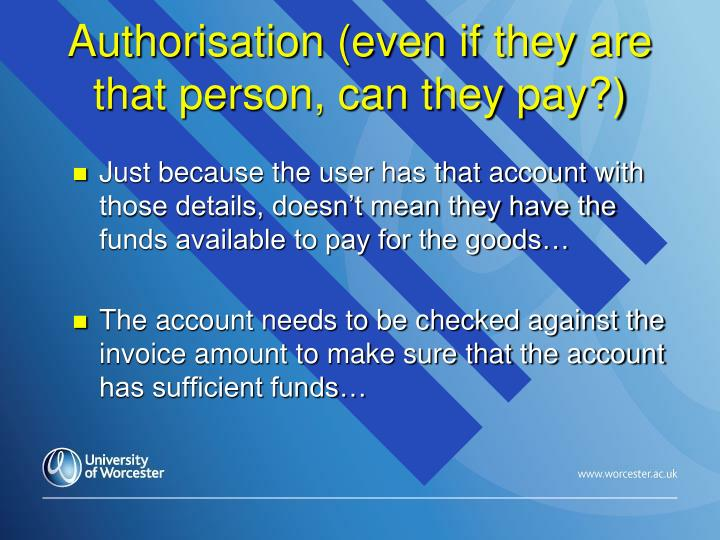 Authorisation (even if they are that person, can they pay?)