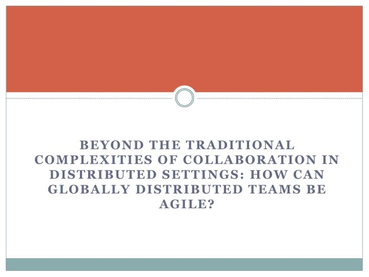 Beyond the Traditional complexities of Collaboration in distributed Settings: How can globally distributed teams be agile?