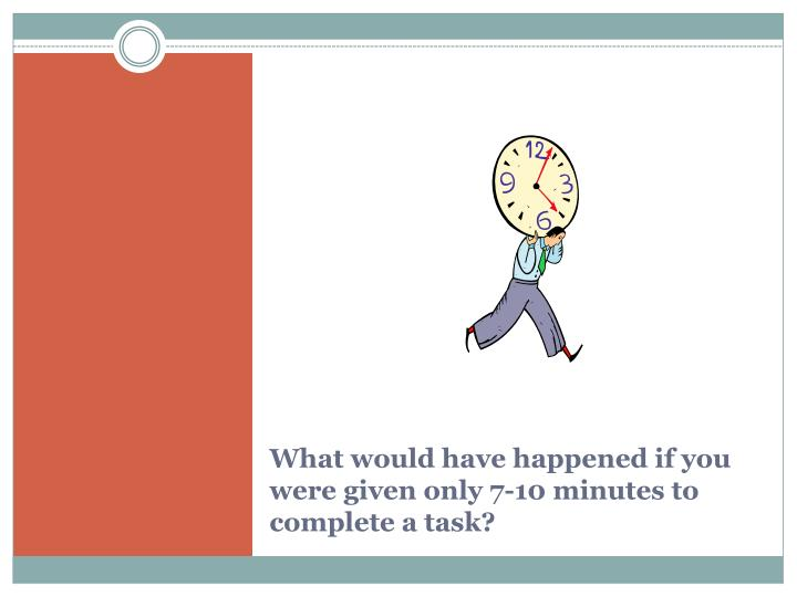 What would have happened if you were given only 7-10 minutes to complete a task?