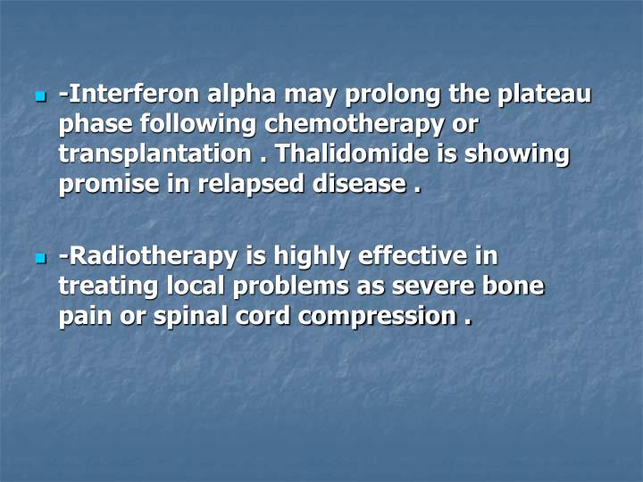 -Interferon alpha may prolong the plateau phase following chemotherapy or transplantation . Thalidomide is showing promise in relapsed disease .