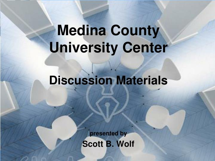 Medina county university center discussion materials presented by scott b wolf