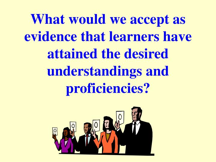 What would we accept as evidence that learners have attained the desired understandings and proficiencies?
