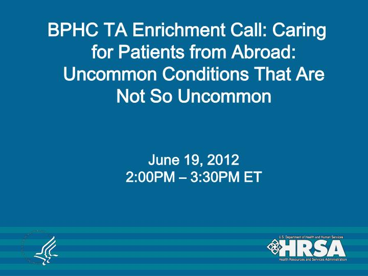 BPHC TA Enrichment Call: Caring for Patients from Abroad: Uncommon Conditions That Are Not So Uncomm...