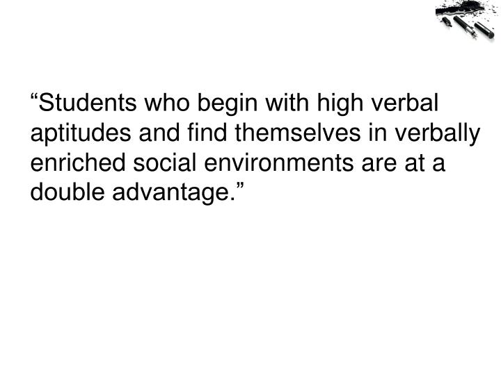 """""""Students who begin with high verbal aptitudes and find themselves in verbally enriched social environments are at a double advantage."""""""