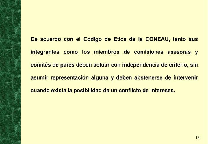 De acuerdo con el Código de Etica de la CONEAU, tanto sus integrantes como los miembros de comisiones asesoras y comités de pares deben actuar con independencia de criterio, sin asumir representación alguna y deben abstenerse de intervenir cuando exista la posibilidad de un conflicto de intereses.