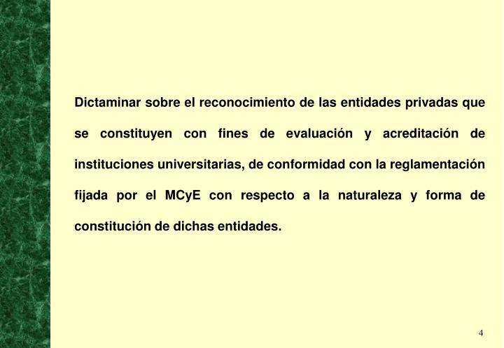 Dictaminar sobre el reconocimiento de las entidades privadas que se constituyen con fines de evaluación y acreditación de instituciones universitarias, de conformidad con la reglamentación fijada por el MCyE con respecto a la naturaleza y forma de constitución de dichas entidades.