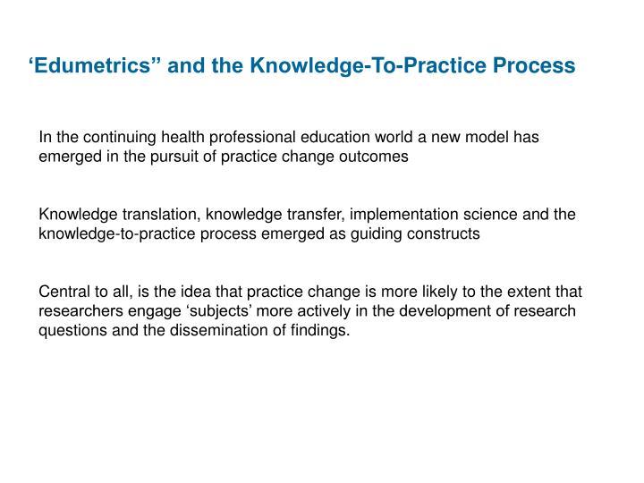 "'Edumetrics"" and the Knowledge-To-Practice Process"