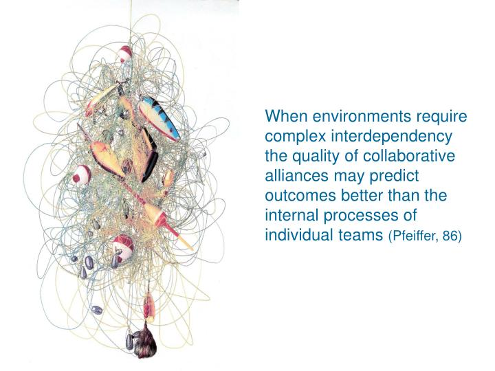 When environments require complex interdependency  the quality of collaborative alliances may predict outcomes better than the internal processes of individual teams