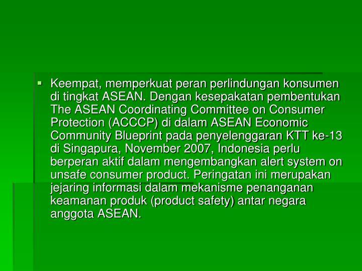 Keempat, memperkuat peran perlindungan konsumen di tingkat ASEAN. Dengan kesepakatan pembentukan The ASEAN Coordinating Committee on Consumer Protection (ACCCP) di dalam ASEAN Economic Community Blueprint pada penyelenggaran KTT ke-13 di Singapura, November 2007, Indonesia perlu berperan aktif dalam mengembangkan alert system on unsafe consumer product. Peringatan ini merupakan jejaring informasi dalam mekanisme penanganan keamanan produk (product safety) antar negara anggota ASEAN.