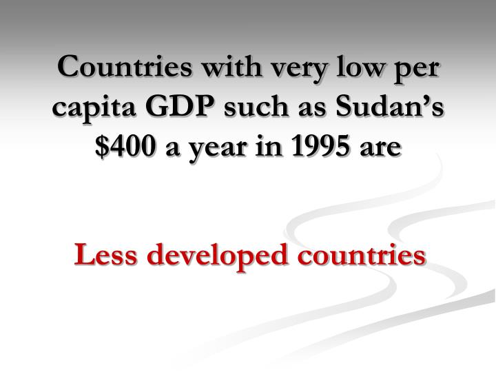Countries with very low per capita GDP such as Sudan's $400 a year in 1995 are