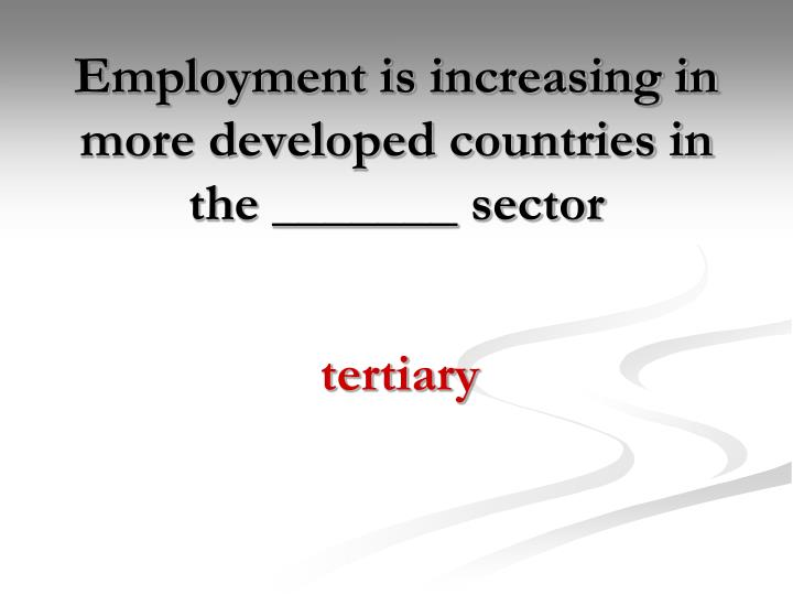 Employment is increasing in more developed countries in the _______ sector