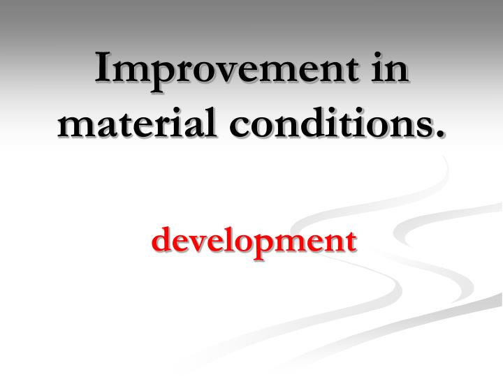 Improvement in material conditions