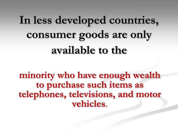 In less developed countries, consumer goods are only available to the